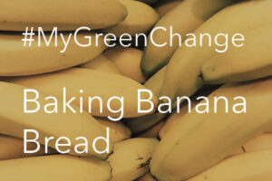 #MyGreenChange – Banana Bread Baking