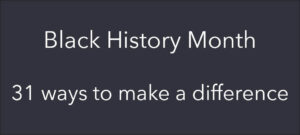 Black History Month – 31 ways to make a difference